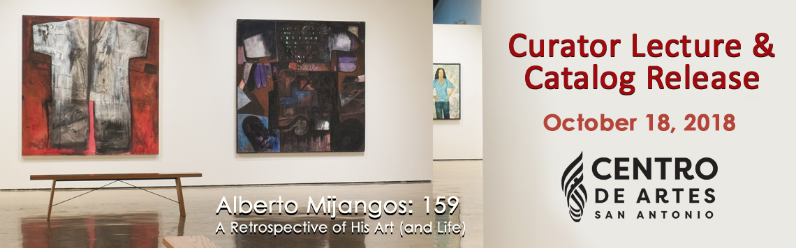 Alberto Mijangos: 159 - A Retrospective of His Art (and Life). Curator Lecture & Catalog Release - October 18, 2018 - Centro de Artes San Antonio