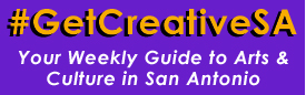 #GetCreativeSA Your Weekly Guide to Arts & Culture in San Antonio